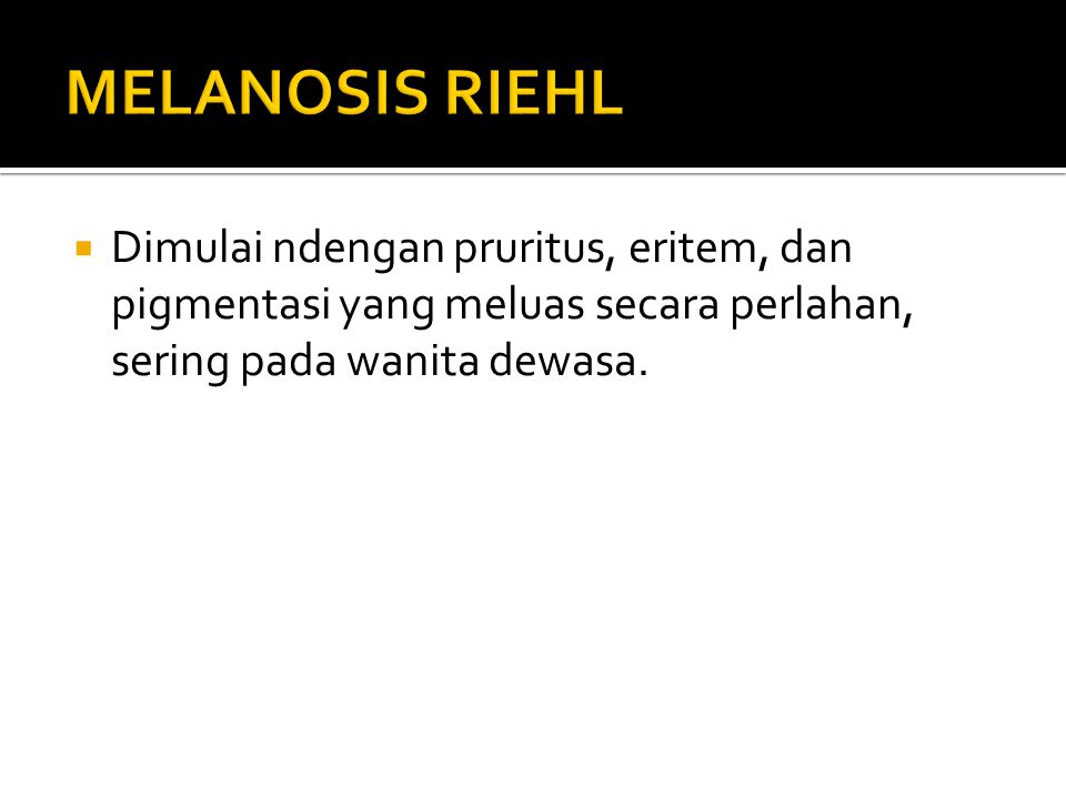 MELANOSIS RIEHL Dimulai ndengan pruritus, eritem, dan pigmentasi yang meluas secara perlahan, sering pada wanita dewasa.