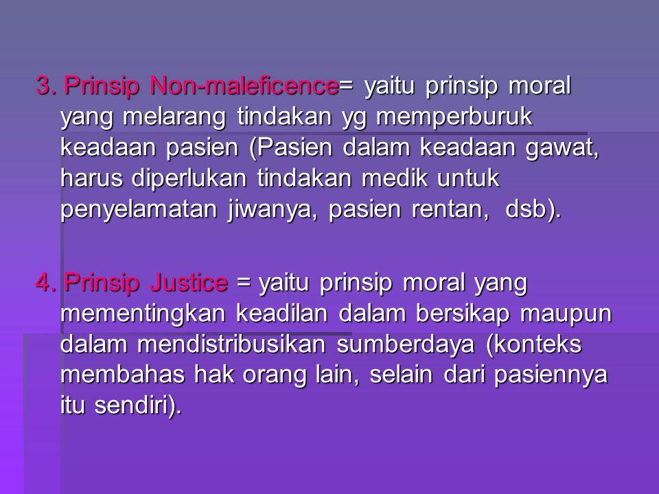 3. Prinsip Non-maleficence= yaitu prinsip moral yang melarang tindakan yg memperburuk keadaan pasien (Pasien dalam keadaan gawat, harus diperlukan tindakan medik untuk penyelamatan jiwanya, pasien rentan, dsb).