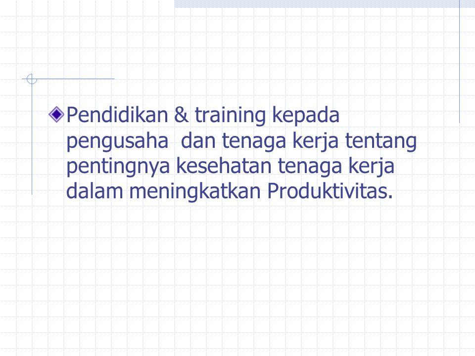 Pendidikan & training kepada pengusaha dan tenaga kerja tentang pentingnya kesehatan tenaga kerja dalam meningkatkan Produktivitas.