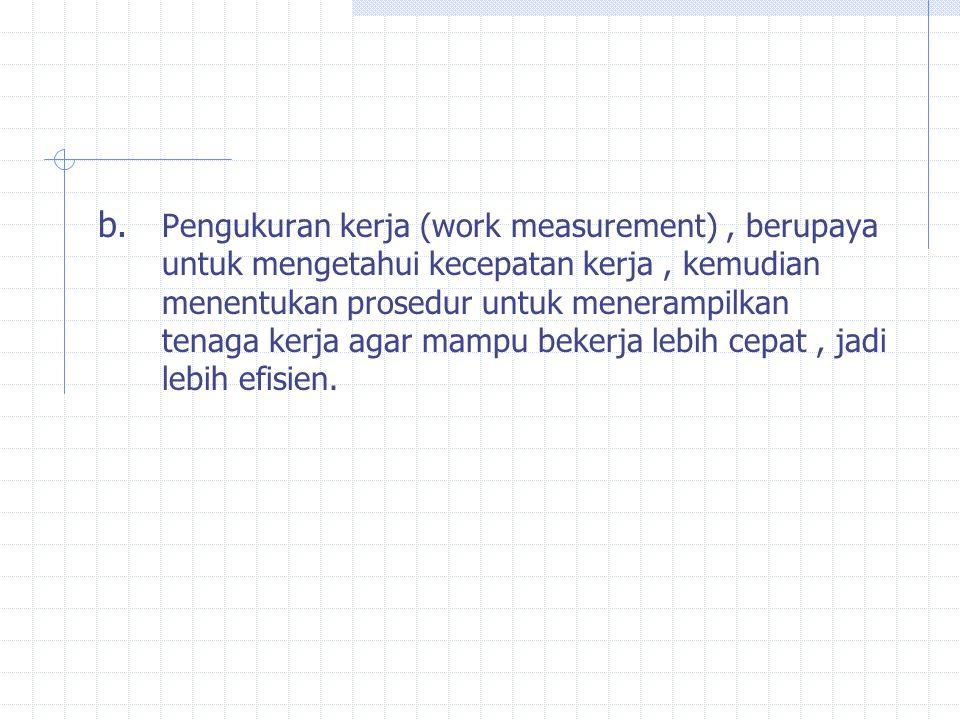 Pengukuran kerja (work measurement) , berupaya untuk mengetahui kecepatan kerja , kemudian menentukan prosedur untuk menerampilkan tenaga kerja agar mampu bekerja lebih cepat , jadi lebih efisien.
