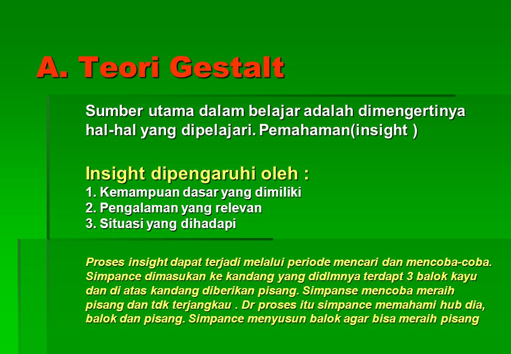 A. Teori Gestalt Sumber utama dalam belajar adalah dimengertinya hal-hal yang dipelajari. Pemahaman(insight )