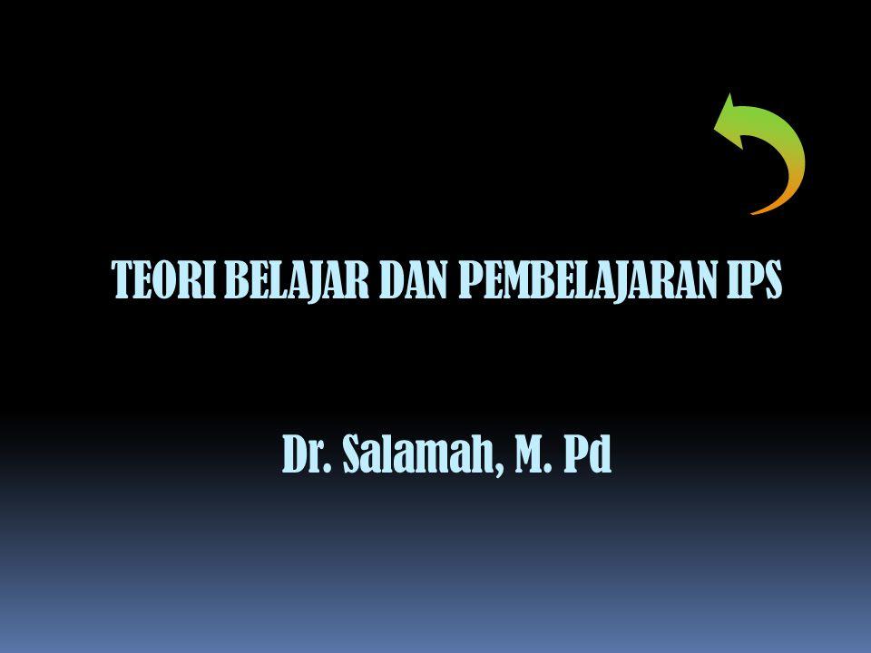 TEORI BELAJAR DAN PEMBELAJARAN IPS Dr. Salamah, M. Pd
