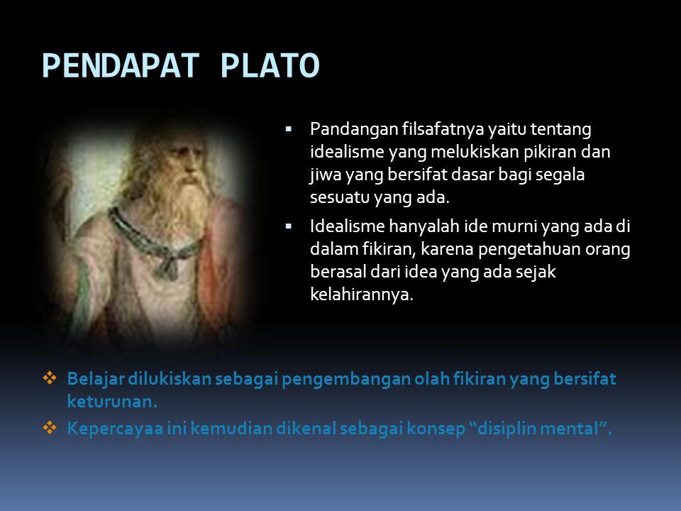 PENDAPAT PLATO Pandangan filsafatnya yaitu tentang idealisme yang melukiskan pikiran dan jiwa yang bersifat dasar bagi segala sesuatu yang ada.