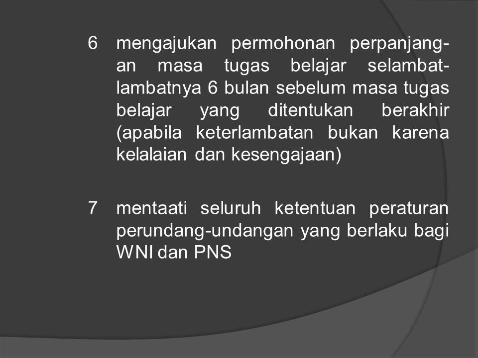 6 mengajukan permohonan perpanjang-an masa tugas belajar selambat-lambatnya 6 bulan sebelum masa tugas belajar yang ditentukan berakhir (apabila keterlambatan bukan karena kelalaian dan kesengajaan) 7 mentaati seluruh ketentuan peraturan perundang-undangan yang berlaku bagi WNI dan PNS