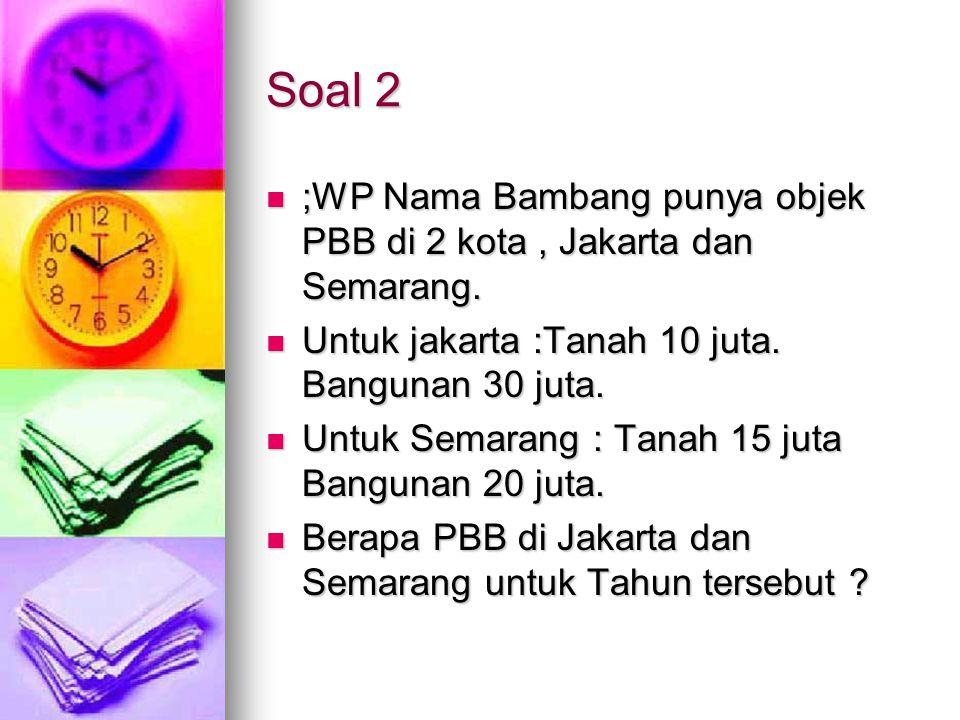 Soal 2 ;WP Nama Bambang punya objek PBB di 2 kota , Jakarta dan Semarang. Untuk jakarta :Tanah 10 juta. Bangunan 30 juta.