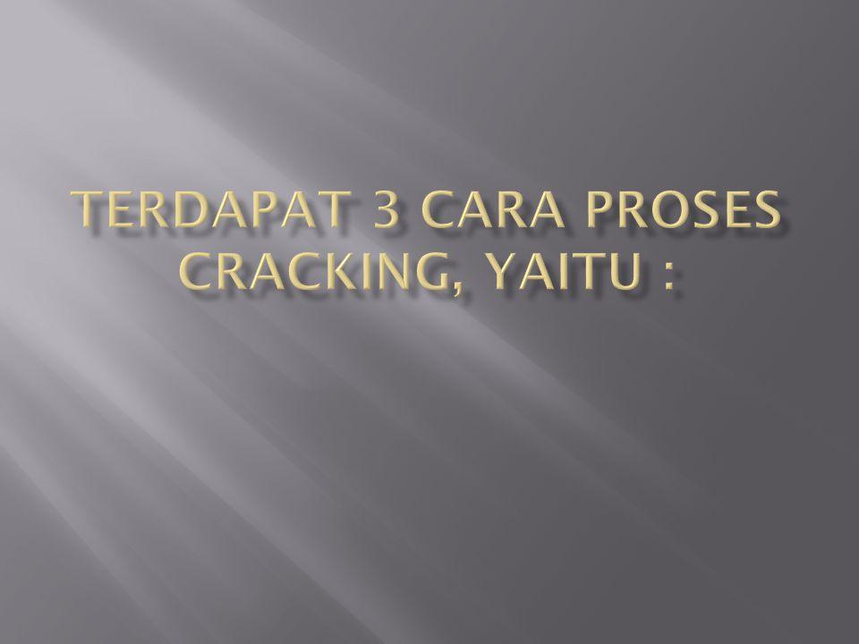 Terdapat 3 cara proses cracking, yaitu :