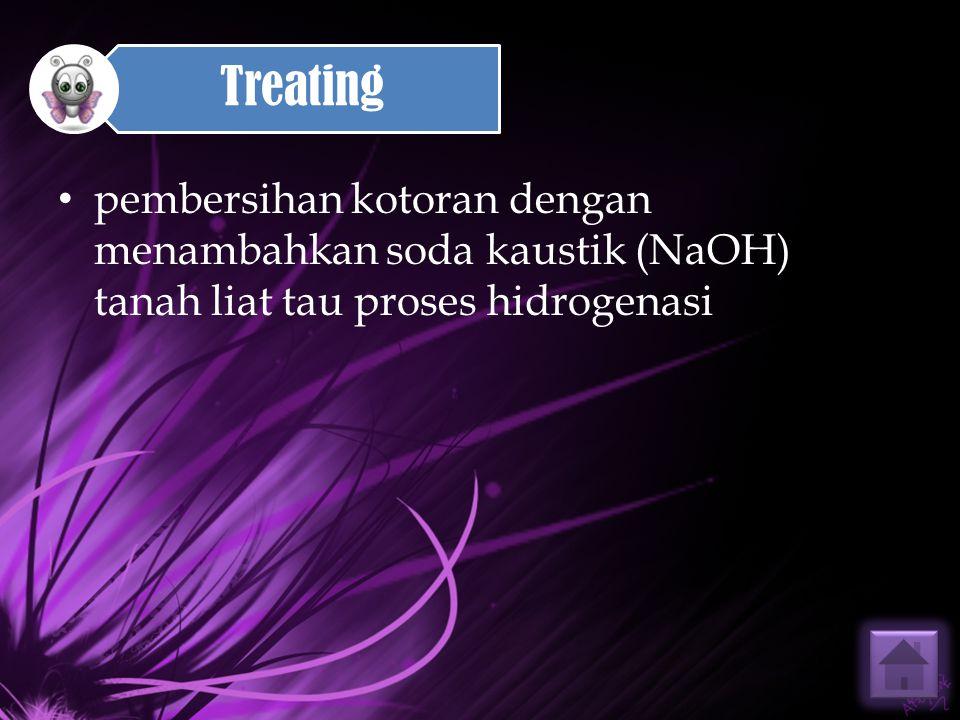 Treating pembersihan kotoran dengan menambahkan soda kaustik (NaOH) tanah liat tau proses hidrogenasi.