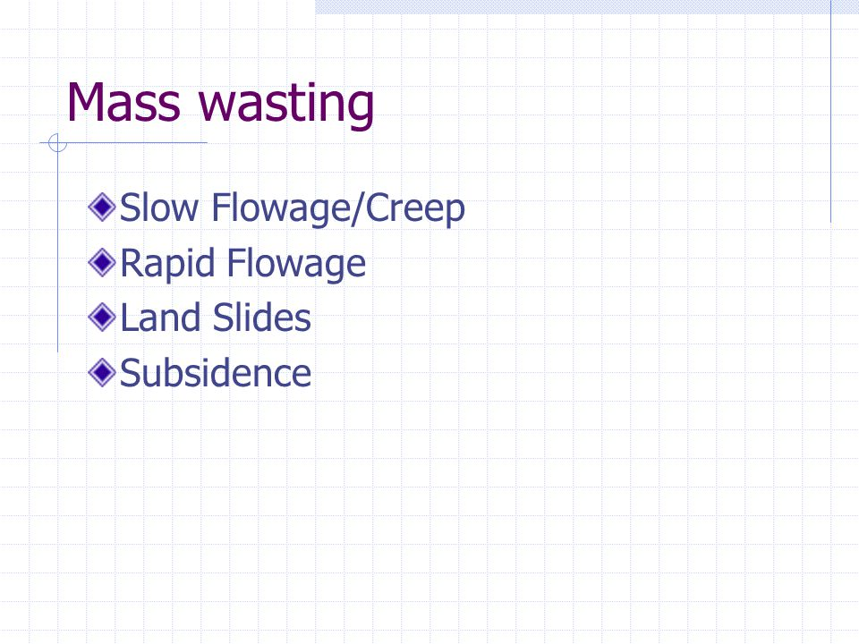Mass wasting Slow Flowage/Creep Rapid Flowage Land Slides Subsidence