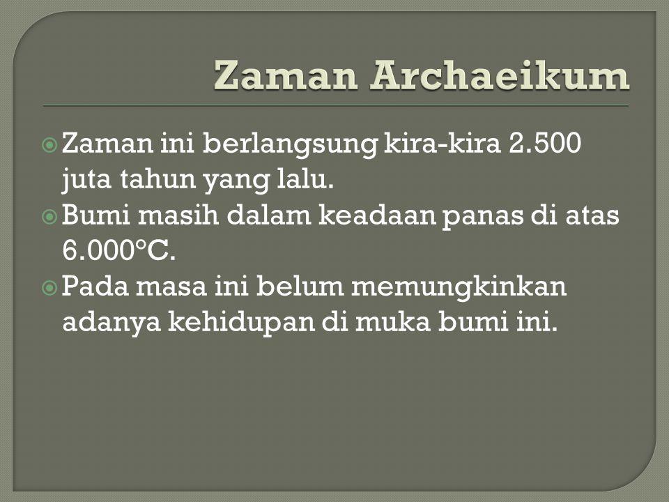 Zaman Archaeikum Zaman ini berlangsung kira-kira 2.500 juta tahun yang lalu. Bumi masih dalam keadaan panas di atas 6.000°C.