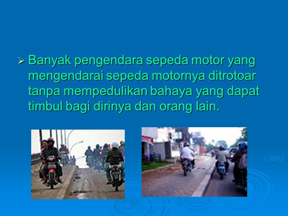 Banyak pengendara sepeda motor yang mengendarai sepeda motornya ditrotoar tanpa mempedulikan bahaya yang dapat timbul bagi dirinya dan orang lain.