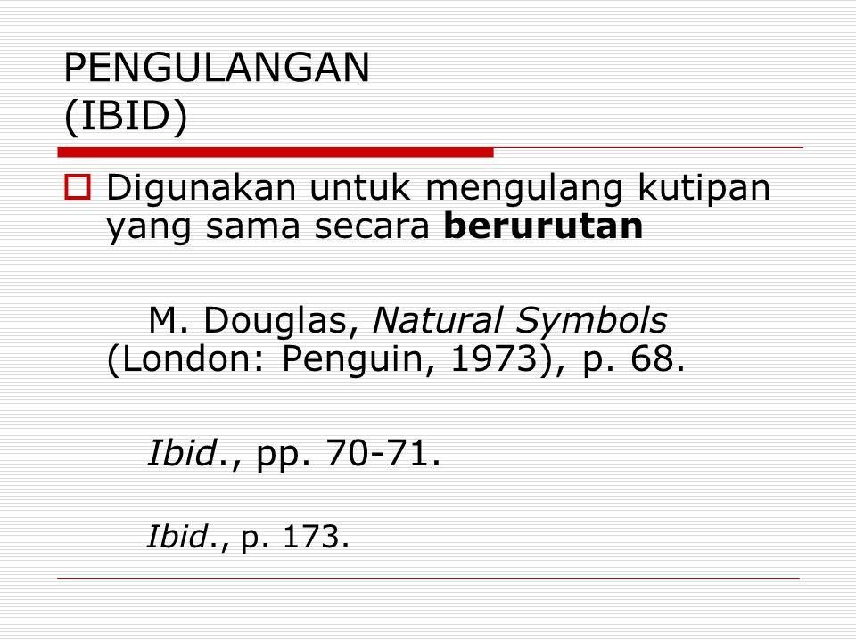 PENGULANGAN (IBID) Digunakan untuk mengulang kutipan yang sama secara berurutan. M. Douglas, Natural Symbols (London: Penguin, 1973), p. 68.