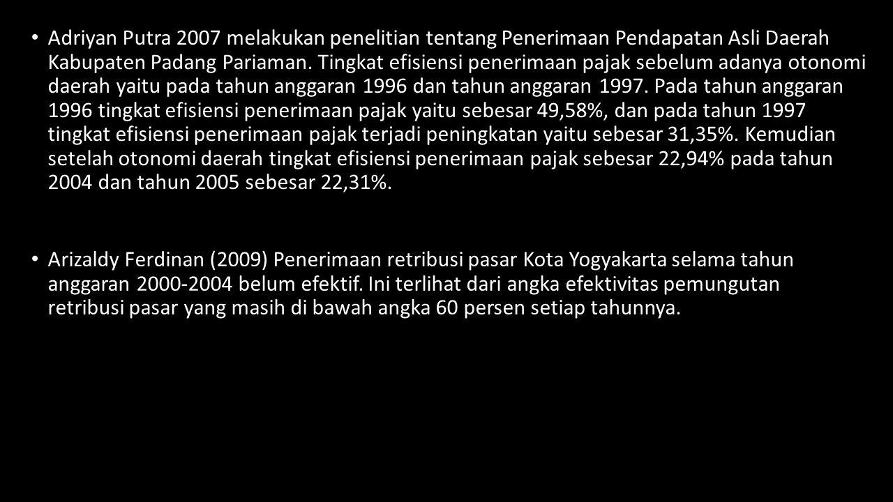 Adriyan Putra 2007 melakukan penelitian tentang Penerimaan Pendapatan Asli Daerah Kabupaten Padang Pariaman. Tingkat efisiensi penerimaan pajak sebelum adanya otonomi daerah yaitu pada tahun anggaran 1996 dan tahun anggaran 1997. Pada tahun anggaran 1996 tingkat efisiensi penerimaan pajak yaitu sebesar 49,58%, dan pada tahun 1997 tingkat efisiensi penerimaan pajak terjadi peningkatan yaitu sebesar 31,35%. Kemudian setelah otonomi daerah tingkat efisiensi penerimaan pajak sebesar 22,94% pada tahun 2004 dan tahun 2005 sebesar 22,31%.