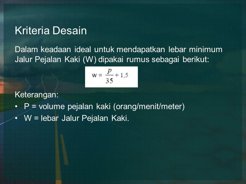 Kriteria Desain Dalam keadaan ideal untuk mendapatkan lebar minimum Jalur Pejalan Kaki (W) dipakai rumus sebagai berikut: