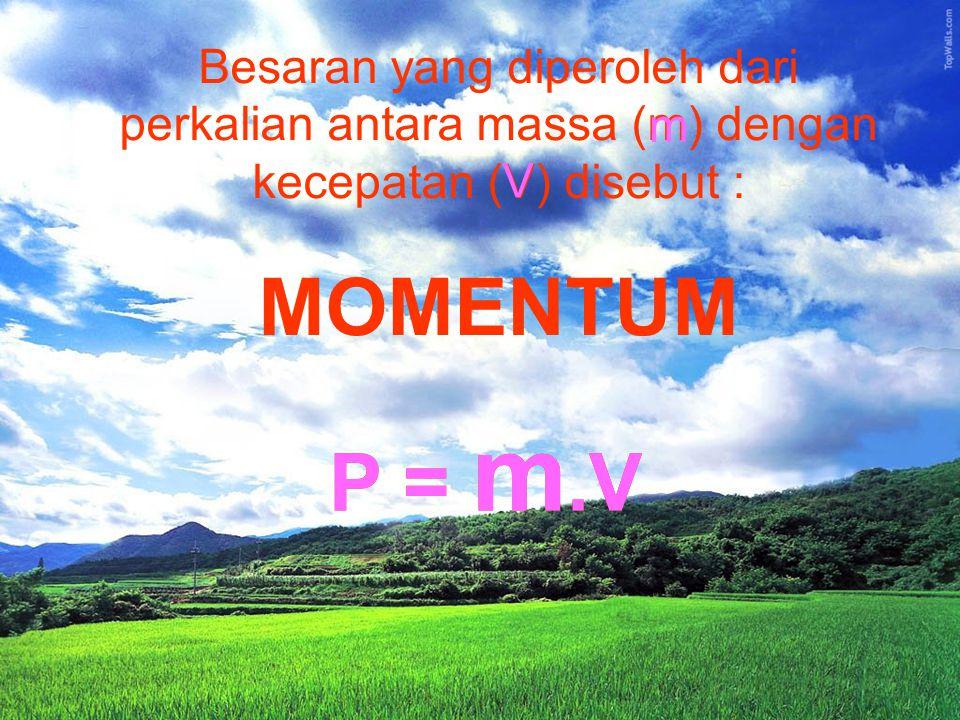 Besaran yang diperoleh dari perkalian antara massa (m) dengan kecepatan (V) disebut :