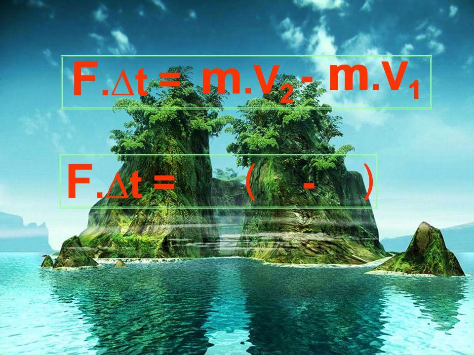 m m.V1 F.∆t m.V2 m - V1 = V2 F.∆t ( ) = -