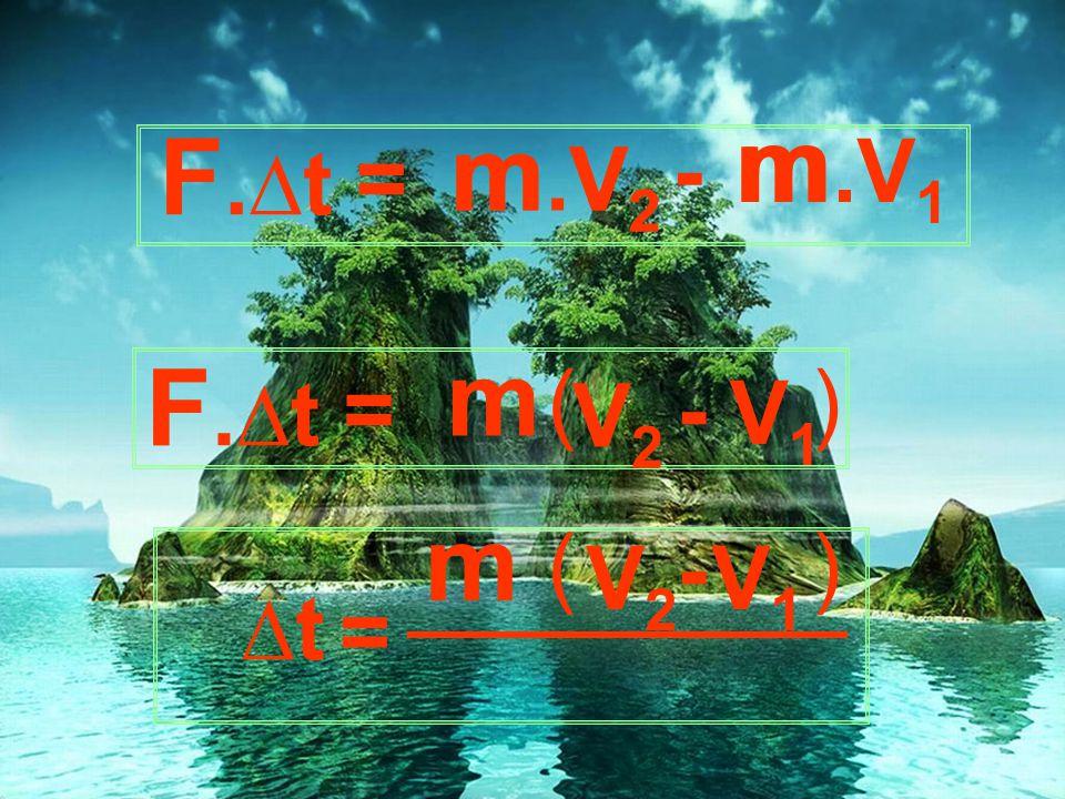 m m.V1 F.∆t m.V2 m - = V2 m F.∆t F ( ) = V2 - V1 m ( - ) V2 V1 ∆t =