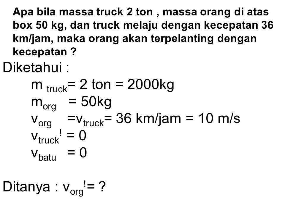 vorg =vtruck= 36 km/jam = 10 m/s vtruck! = 0 vbatu = 0