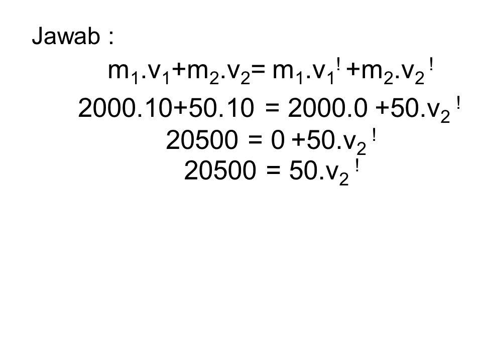 Jawab : m1.v1+m2.v2= m1.v1. +m2.v2 . 2000.10+50.10 = 2000.0 +50.v2 .