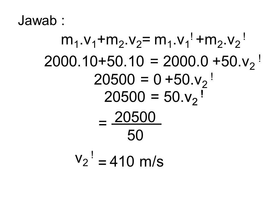 Jawab : m1.v1+m2.v2= m1.v1! +m2.v2 ! 2000.10+50.10 = 2000.0 +50.v2 ! 20500 = 0 +50.v2 ! 20500 = 50.v2 !