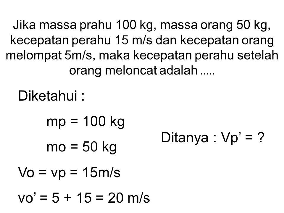 Diketahui : mp = 100 kg mo = 50 kg Vo = vp = 15m/s Ditanya : Vp' =