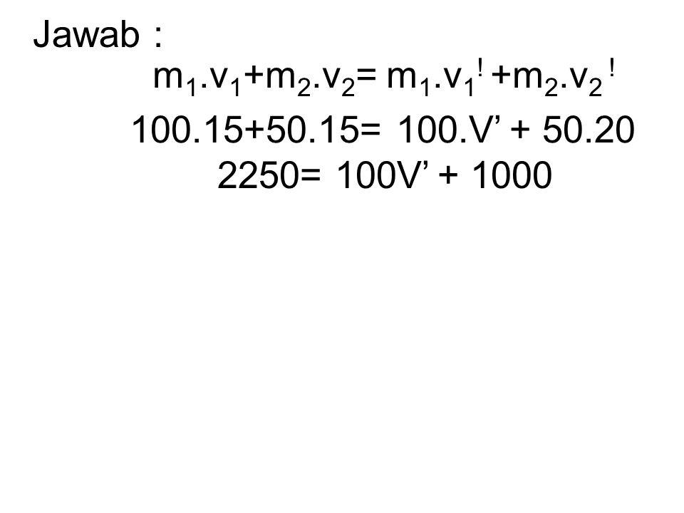 Jawab : m1.v1+m2.v2= m1.v1! +m2.v2 ! 100.15+50.15= 100.V' + 50.20 2250= 100V' + 1000