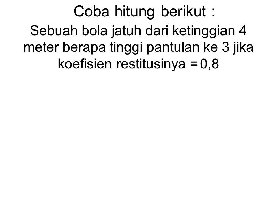 Coba hitung berikut : Sebuah bola jatuh dari ketinggian 4 meter berapa tinggi pantulan ke 3 jika koefisien restitusinya = 0,8.