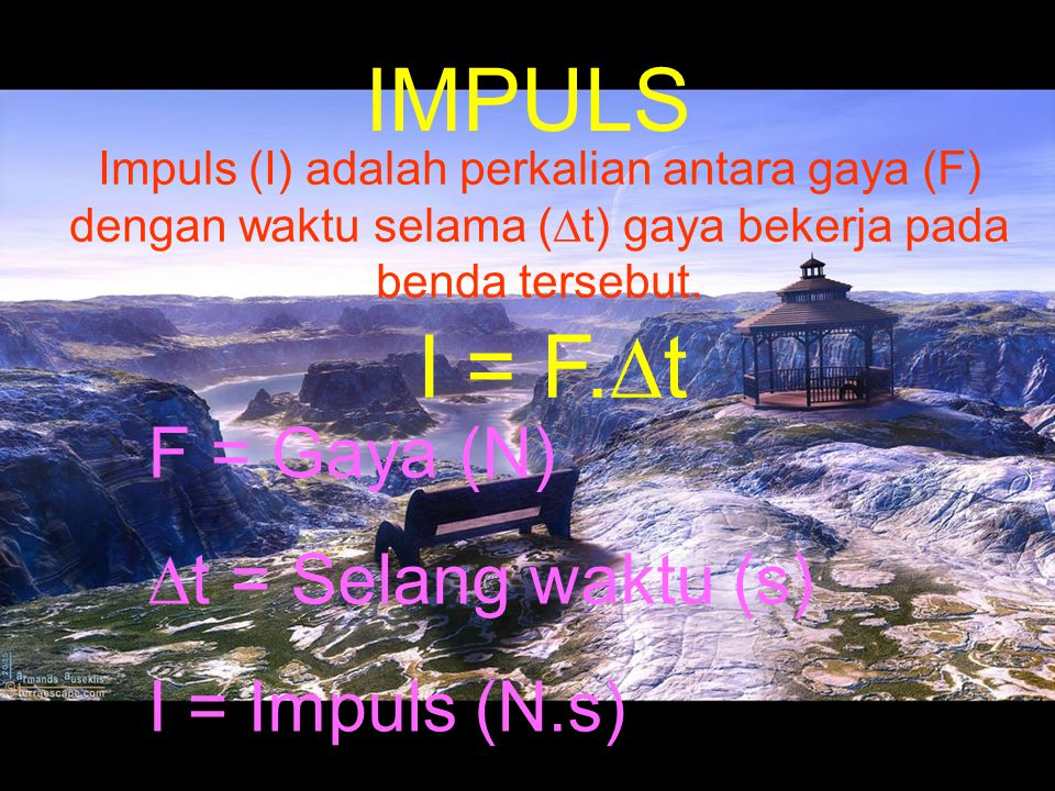 IMPULS I = F.∆t F = Gaya (N) ∆t = Selang waktu (s) I = Impuls (N.s)