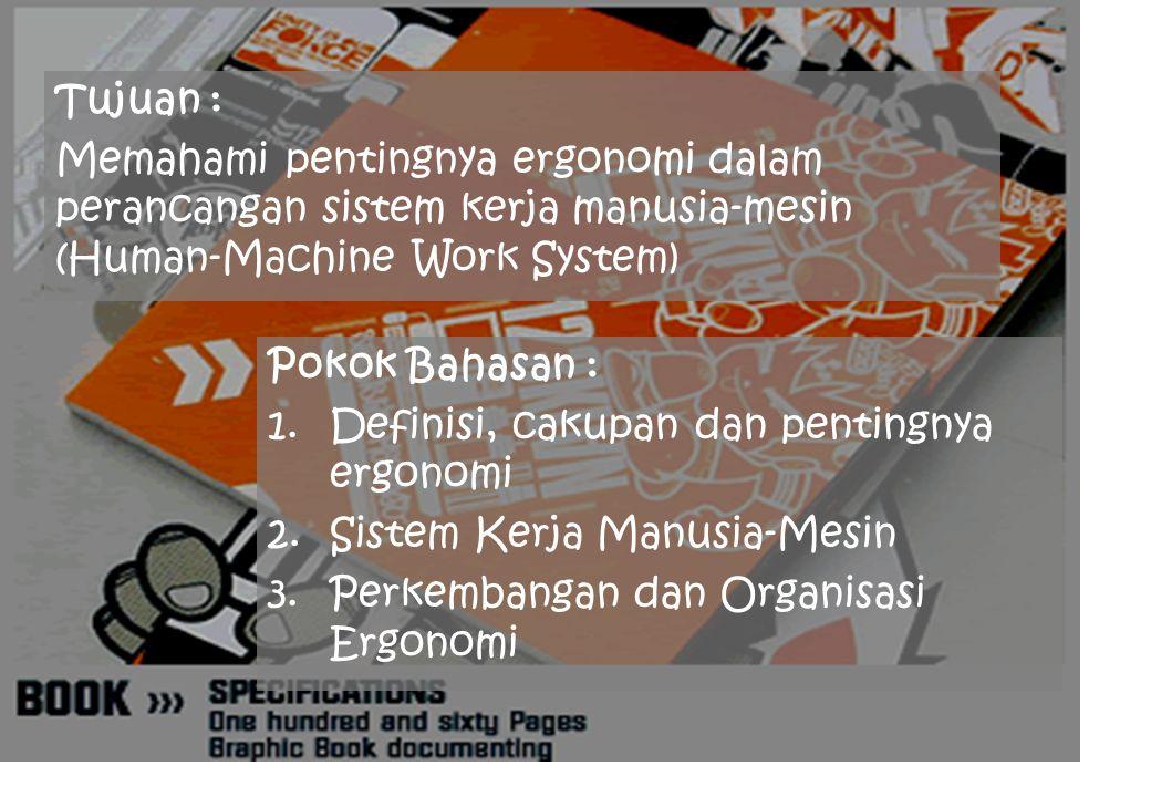Tujuan : Memahami pentingnya ergonomi dalam perancangan sistem kerja manusia-mesin (Human-Machine Work System)