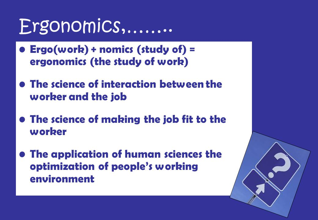 Ergonomics,…….. Ergo(work) + nomics (study of) = ergonomics (the study of work) The science of interaction between the worker and the job.