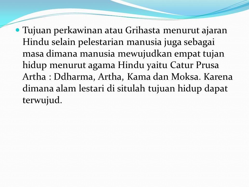 Tujuan perkawinan atau Grihasta menurut ajaran Hindu selain pelestarian manusia juga sebagai masa dimana manusia mewujudkan empat tujan hidup menurut agama Hindu yaitu Catur Prusa Artha : Ddharma, Artha, Kama dan Moksa.