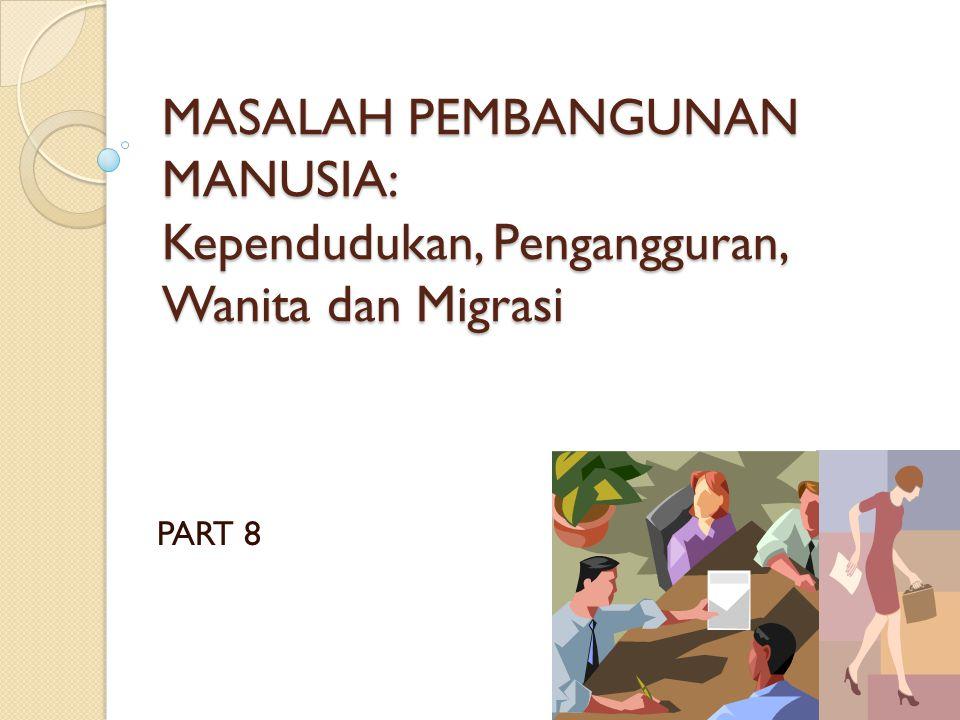 MASALAH PEMBANGUNAN MANUSIA: Kependudukan, Pengangguran, Wanita dan Migrasi