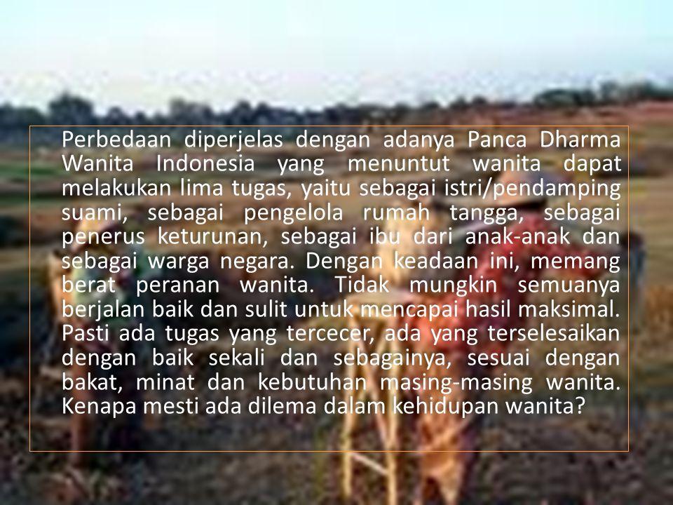 Perbedaan diperjelas dengan adanya Panca Dharma Wanita Indonesia yang menuntut wanita dapat melakukan lima tugas, yaitu sebagai istri/pendamping suami, sebagai pengelola rumah tangga, sebagai penerus keturunan, sebagai ibu dari anak-anak dan sebagai warga negara.
