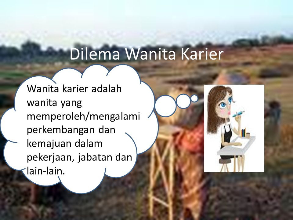 Dilema Wanita Karier Wanita karier adalah wanita yang memperoleh/mengalami perkembangan dan kemajuan dalam pekerjaan, jabatan dan lain-lain.