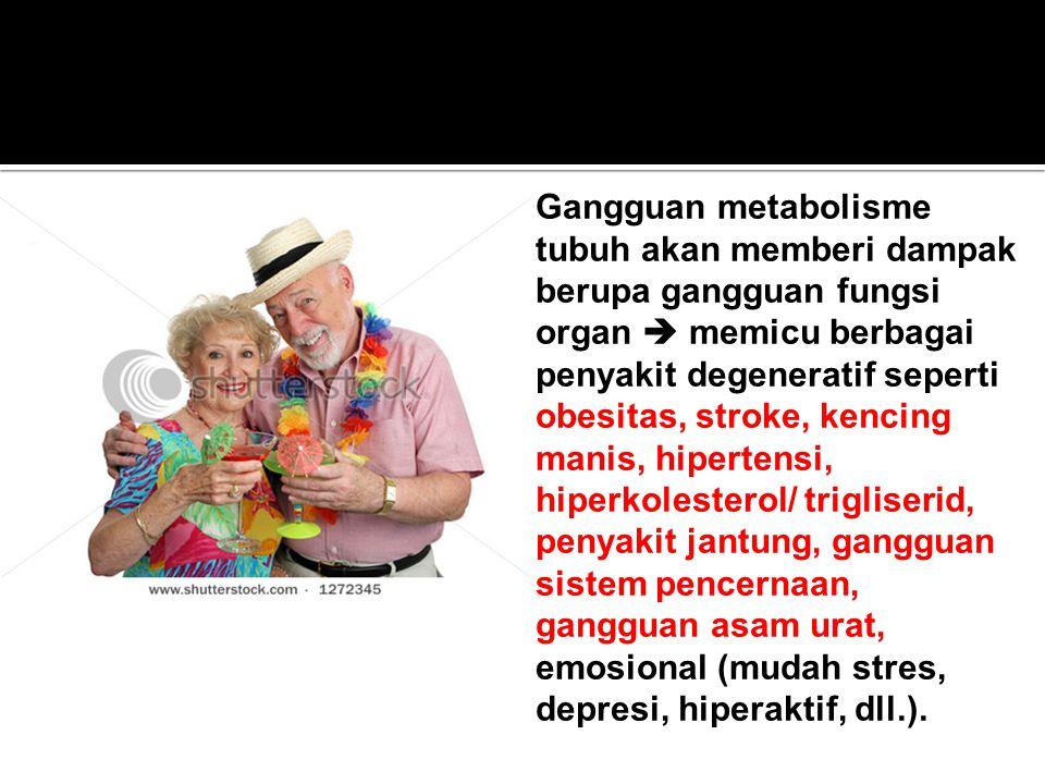 Gangguan metabolisme tubuh akan memberi dampak berupa gangguan fungsi organ  memicu berbagai penyakit degeneratif seperti obesitas, stroke, kencing manis, hipertensi, hiperkolesterol/ trigliserid, penyakit jantung, gangguan sistem pencernaan, gangguan asam urat, emosional (mudah stres, depresi, hiperaktif, dll.).