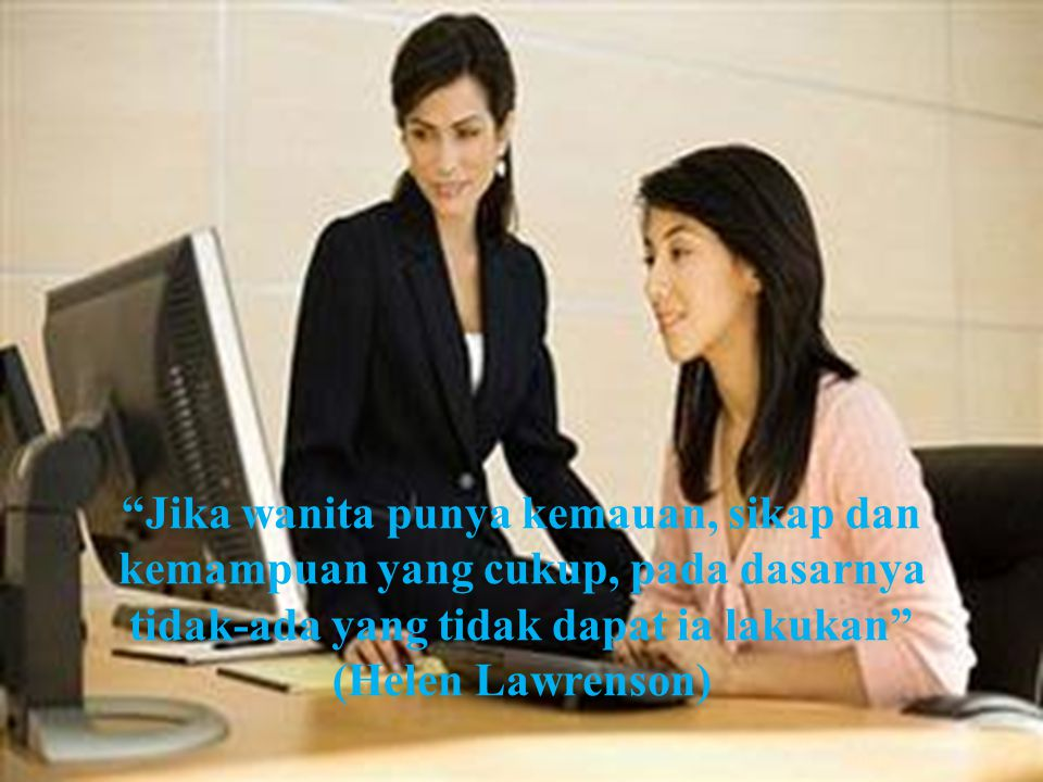 Jika wanita punya kemauan, sikap dan kemampuan yang cukup, pada dasarnya tidak-ada yang tidak dapat ia lakukan (Helen Lawrenson)
