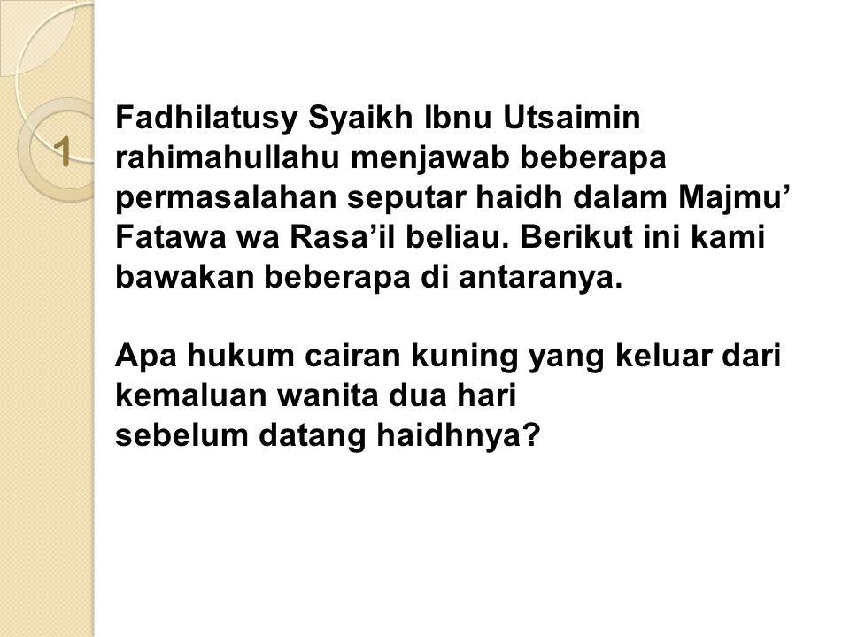 Fadhilatusy Syaikh Ibnu Utsaimin rahimahullahu menjawab beberapa permasalahan seputar haidh dalam Majmu' Fatawa wa Rasa'il beliau. Berikut ini kami bawakan beberapa di antaranya. Apa hukum cairan kuning yang keluar dari kemaluan wanita dua hari