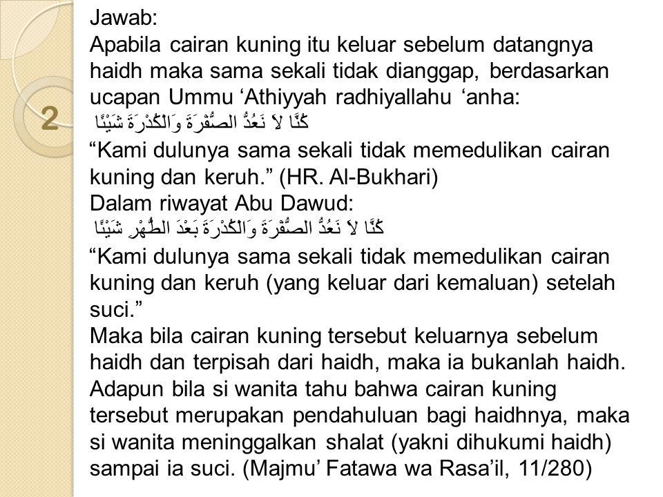 Jawab: Apabila cairan kuning itu keluar sebelum datangnya haidh maka sama sekali tidak dianggap, berdasarkan ucapan Ummu 'Athiyyah radhiyallahu 'anha: كُنَّا لاَ نَعُدُّ الصُّفْرَةَ وَالْكُدْرَةَ شَيْئًا Kami dulunya sama sekali tidak memedulikan cairan kuning dan keruh. (HR. Al-Bukhari) Dalam riwayat Abu Dawud: كُنَّا لاَ نَعُدُّ الصُّفْرَةَ وَالْكُدْرَةَ بَعْدَ الطُّهْرِ شَيْئًا Kami dulunya sama sekali tidak memedulikan cairan kuning dan keruh (yang keluar dari kemaluan) setelah suci. Maka bila cairan kuning tersebut keluarnya sebelum haidh dan terpisah dari haidh, maka ia bukanlah haidh. Adapun bila si wanita tahu bahwa cairan kuning tersebut merupakan pendahuluan bagi haidhnya, maka si wanita meninggalkan shalat (yakni dihukumi haidh) sampai ia suci. (Majmu' Fatawa wa Rasa'il, 11/280)