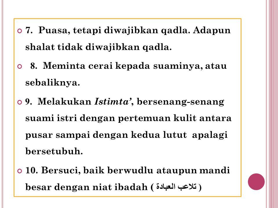 7. Puasa, tetapi diwajibkan qadla. Adapun shalat tidak diwajibkan qadla.