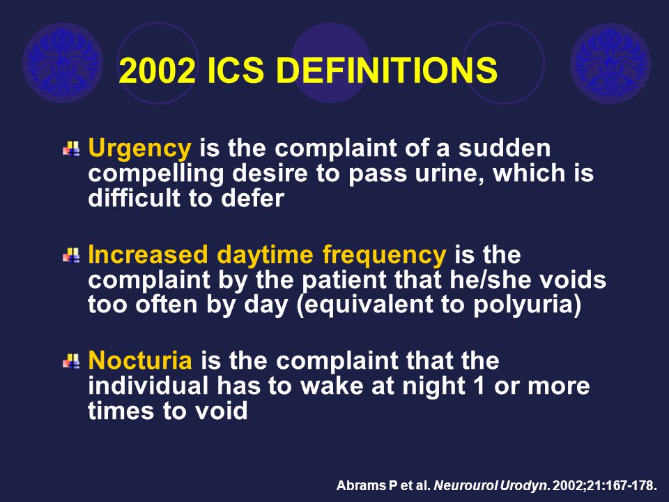 1 2002 ICS DEFINITIONS. Urgency is the complaint of a sudden compelling desire to pass urine, which is difficult to defer.