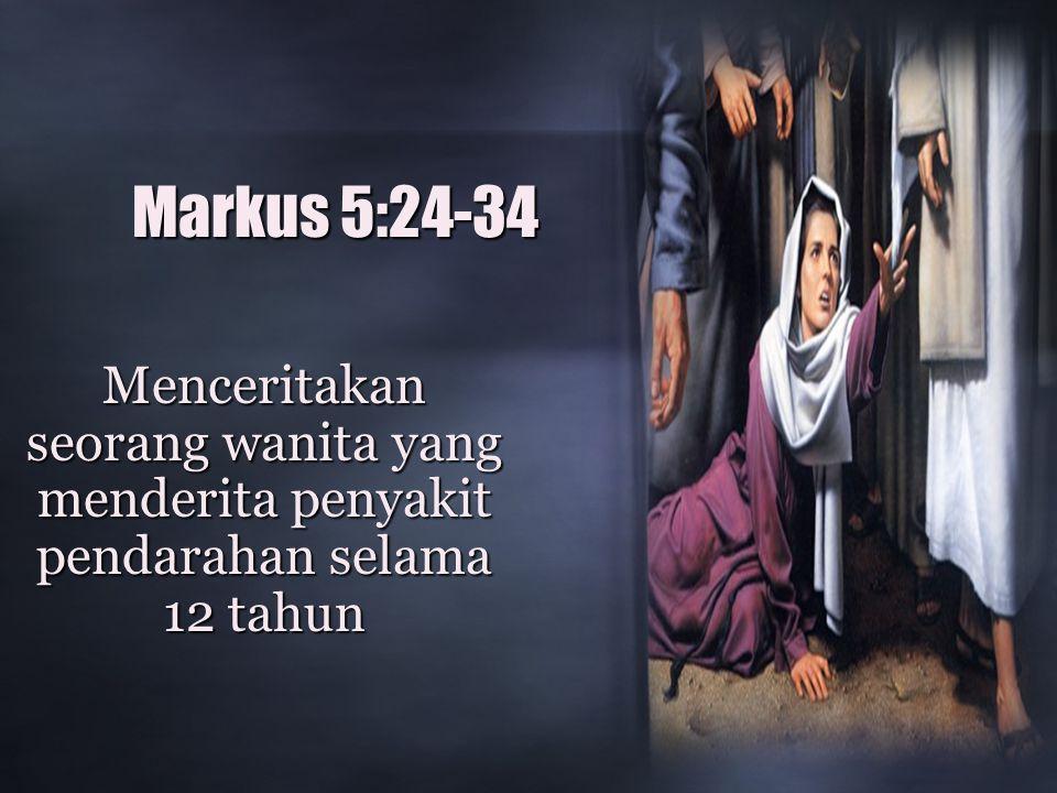 Markus 5:24-34 Menceritakan seorang wanita yang menderita penyakit pendarahan selama 12 tahun