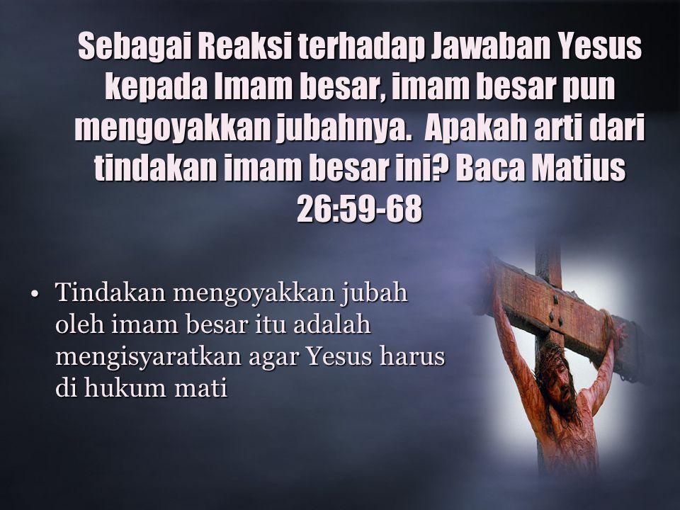 Sebagai Reaksi terhadap Jawaban Yesus kepada Imam besar, imam besar pun mengoyakkan jubahnya. Apakah arti dari tindakan imam besar ini Baca Matius 26:59-68