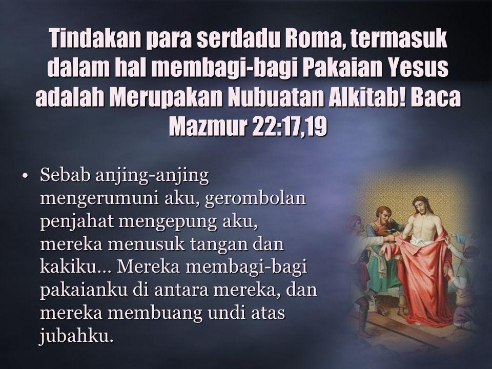 Tindakan para serdadu Roma, termasuk dalam hal membagi-bagi Pakaian Yesus adalah Merupakan Nubuatan Alkitab! Baca Mazmur 22:17,19