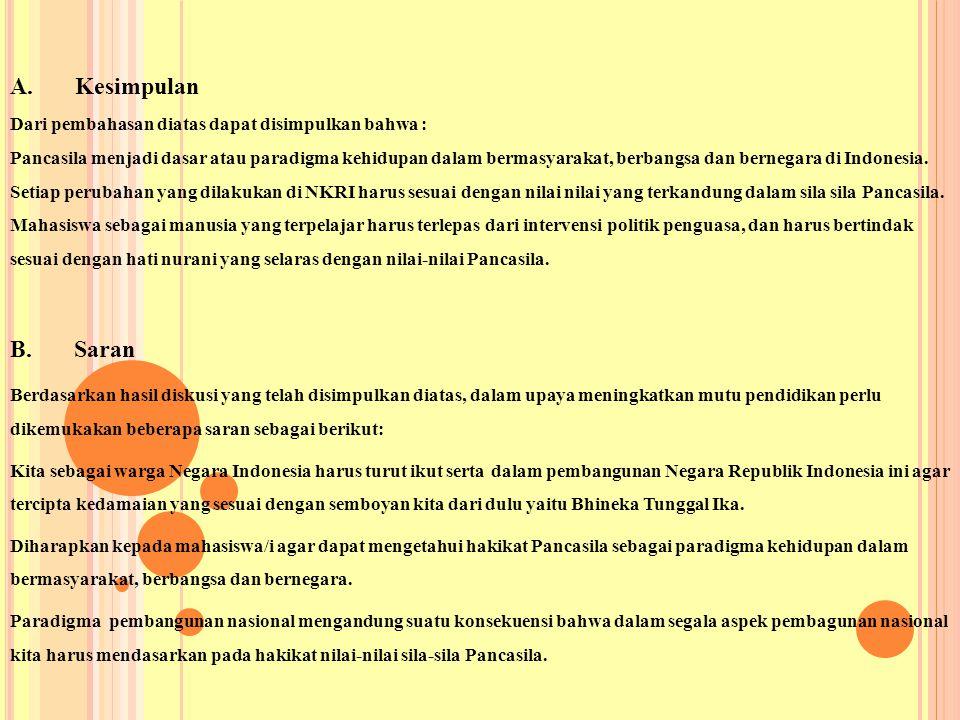 A. Kesimpulan Dari pembahasan diatas dapat disimpulkan bahwa : Pancasila menjadi dasar atau paradigma kehidupan dalam bermasyarakat, berbangsa dan bernegara di Indonesia. Setiap perubahan yang dilakukan di NKRI harus sesuai dengan nilai nilai yang terkandung dalam sila sila Pancasila. Mahasiswa sebagai manusia yang terpelajar harus terlepas dari intervensi politik penguasa, dan harus bertindak sesuai dengan hati nurani yang selaras dengan nilai-nilai Pancasila.