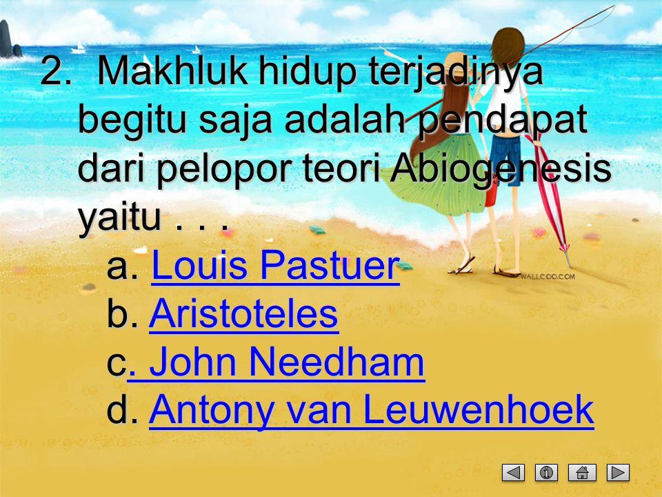 2. Makhluk hidup terjadinya begitu saja adalah pendapat dari pelopor teori Abiogenesis yaitu .