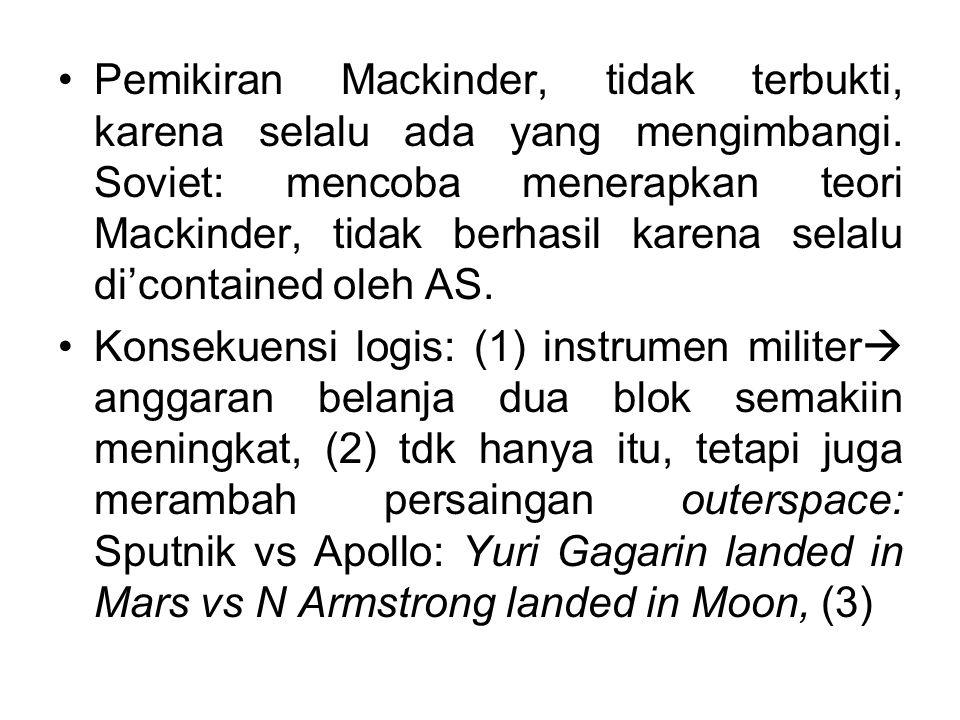 Pemikiran Mackinder, tidak terbukti, karena selalu ada yang mengimbangi. Soviet: mencoba menerapkan teori Mackinder, tidak berhasil karena selalu di'contained oleh AS.