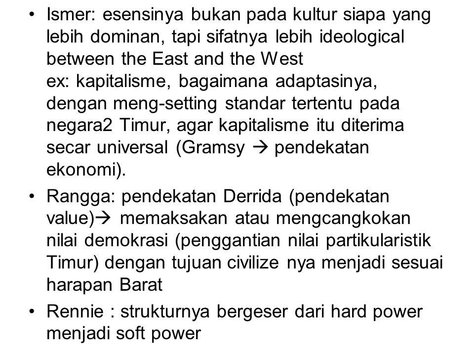 Ismer: esensinya bukan pada kultur siapa yang lebih dominan, tapi sifatnya lebih ideological between the East and the West ex: kapitalisme, bagaimana adaptasinya, dengan meng-setting standar tertentu pada negara2 Timur, agar kapitalisme itu diterima secar universal (Gramsy  pendekatan ekonomi).