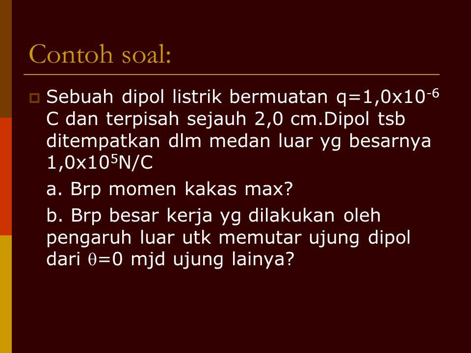 Contoh soal: Sebuah dipol listrik bermuatan q=1,0x10-6 C dan terpisah sejauh 2,0 cm.Dipol tsb ditempatkan dlm medan luar yg besarnya 1,0x105N/C.