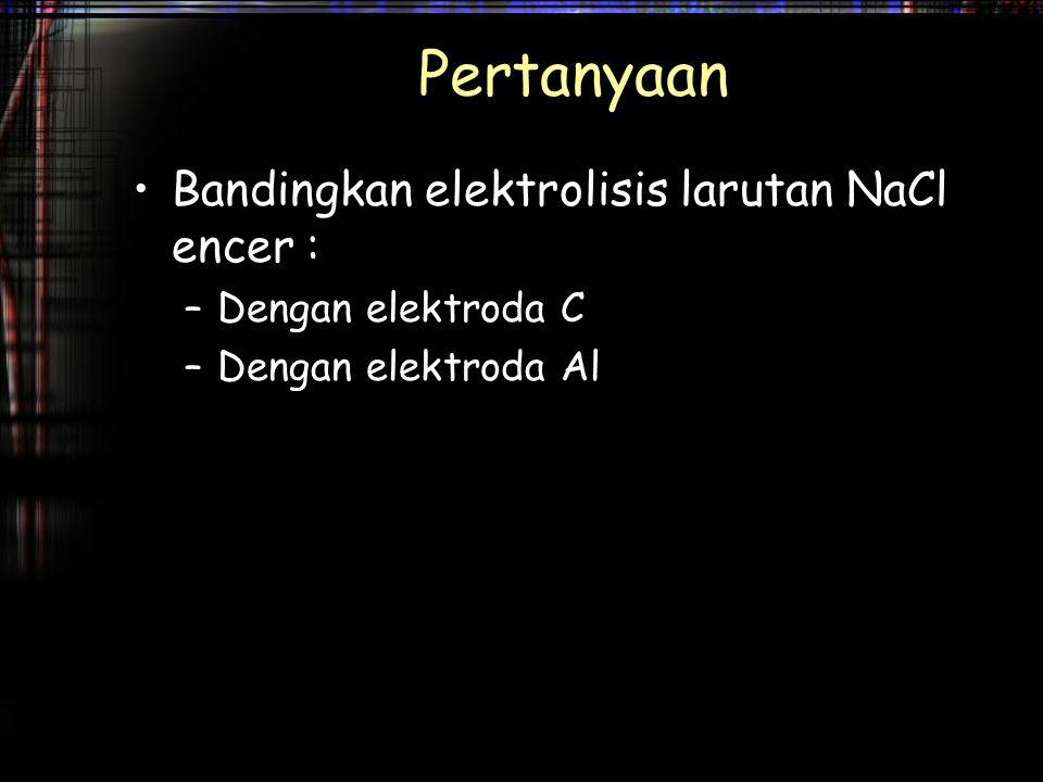 Pertanyaan Bandingkan elektrolisis larutan NaCl encer :