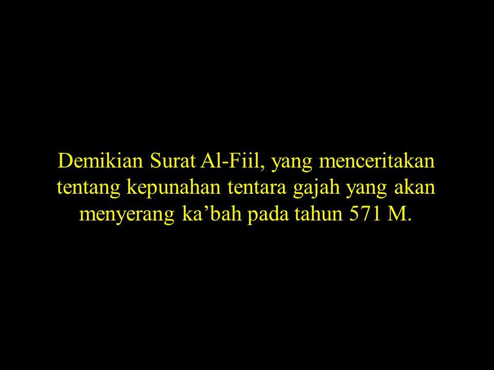 Demikian Surat Al-Fiil, yang menceritakan tentang kepunahan tentara gajah yang akan menyerang ka'bah pada tahun 571 M.