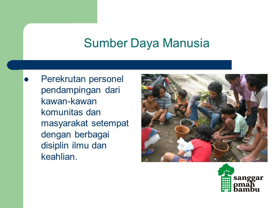 Sumber Daya Manusia Perekrutan personel pendampingan dari kawan-kawan komunitas dan masyarakat setempat dengan berbagai disiplin ilmu dan keahlian.